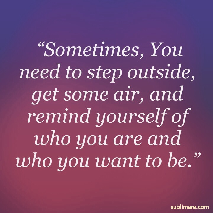 Sometimes, You need to step outside, get some air, and remind yourself of who you are and who you want to be.