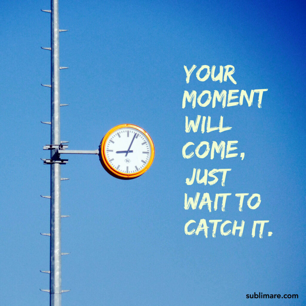 Your moment will come, just wait to catch it.