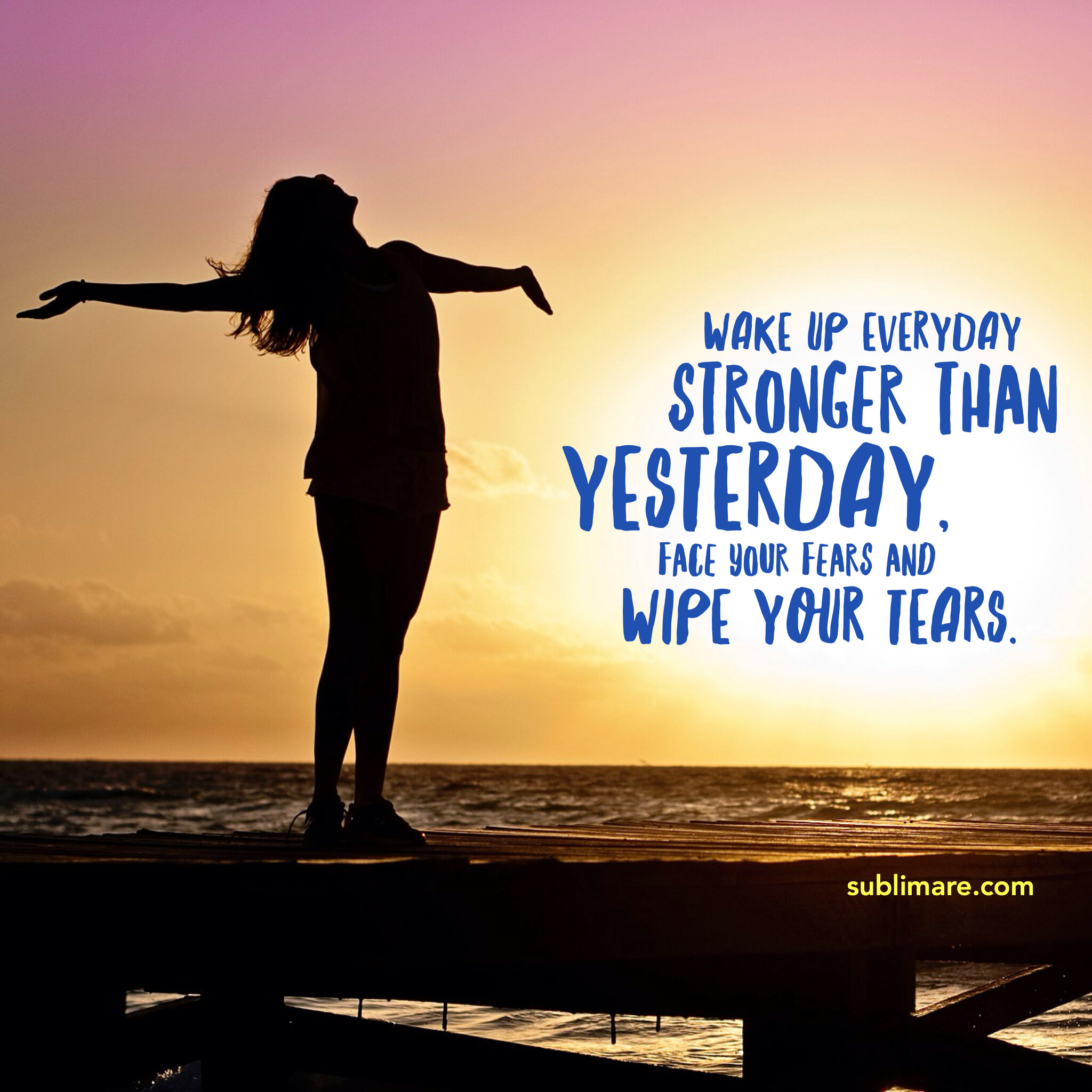 Wake up everyday stronger than yesterday, face your fears and wipe your tears. (TYGA)
