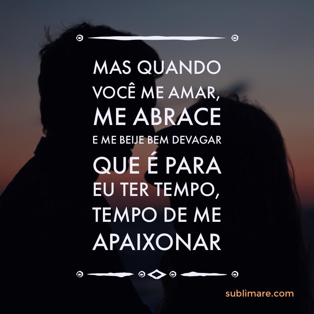 Mas quando você me amar Me abrace e me beije bem devagar Que é para eu ter tempo, tempo de me apaixonar